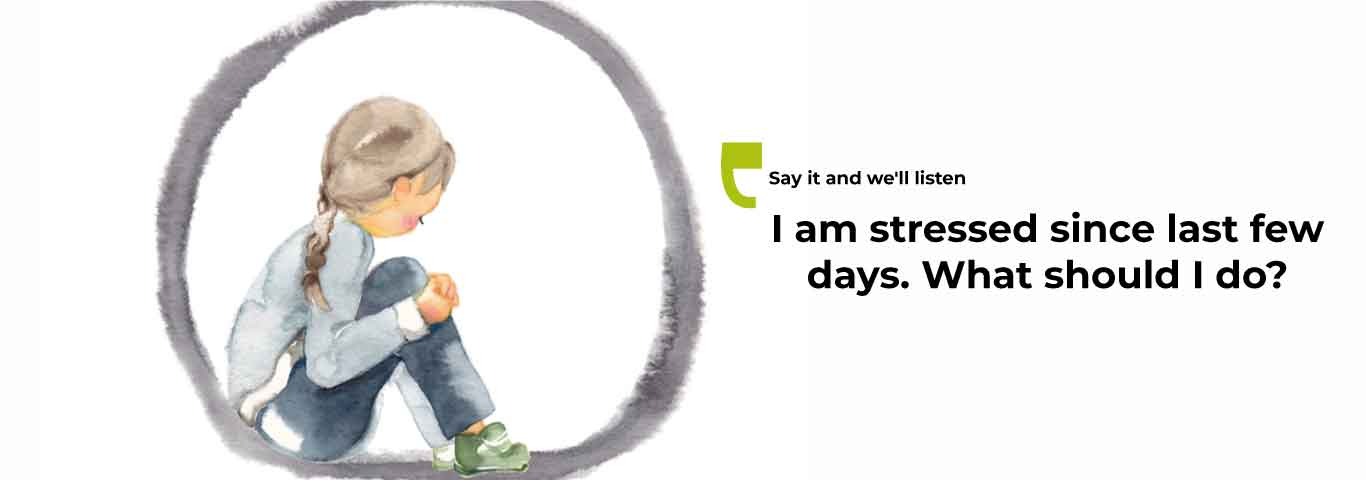 I am stressed since last few days. What should I do?